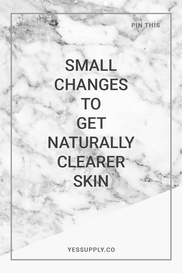 Small Changes to Get Naturally Clearer Skin