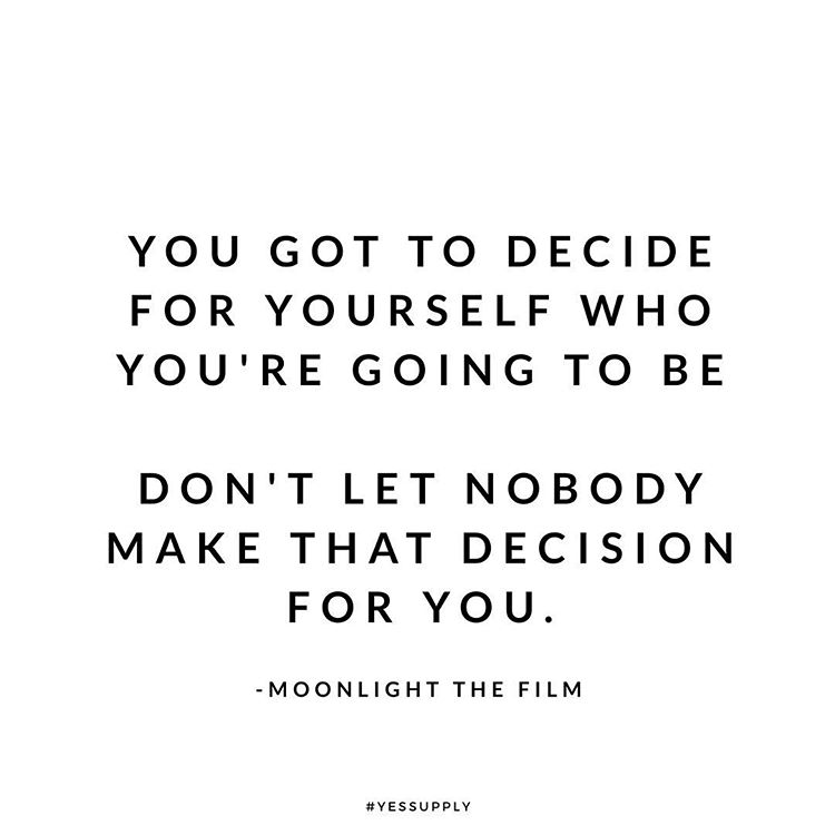 you got to decide for yourself who you are going to be
