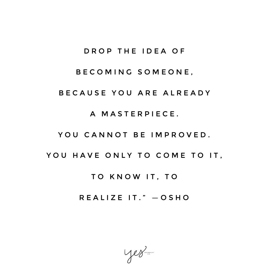 Drop the idea of becoming someone, because you are already a masterpiece. You cannot be improved. You have only to come to it. To know it, to realize it. -Osho. For more inspiration, quotes and tips on self-love and business for girlbosses and female creatives check out yessupply.co.