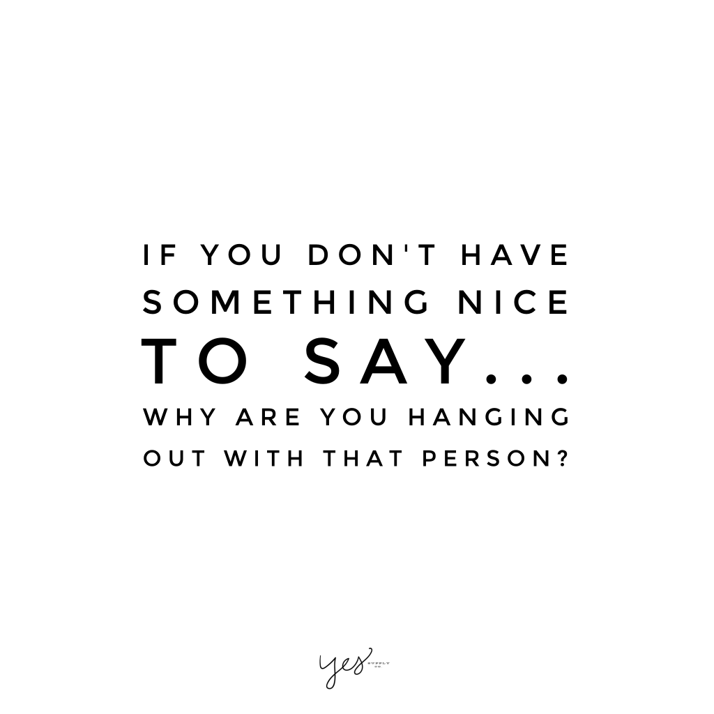 If you don't have something nice to say Why are you hanging out with that person. For more inspiration, quotes and tips on self-love and business for girlbosses and female creatives check out yessupply.co.