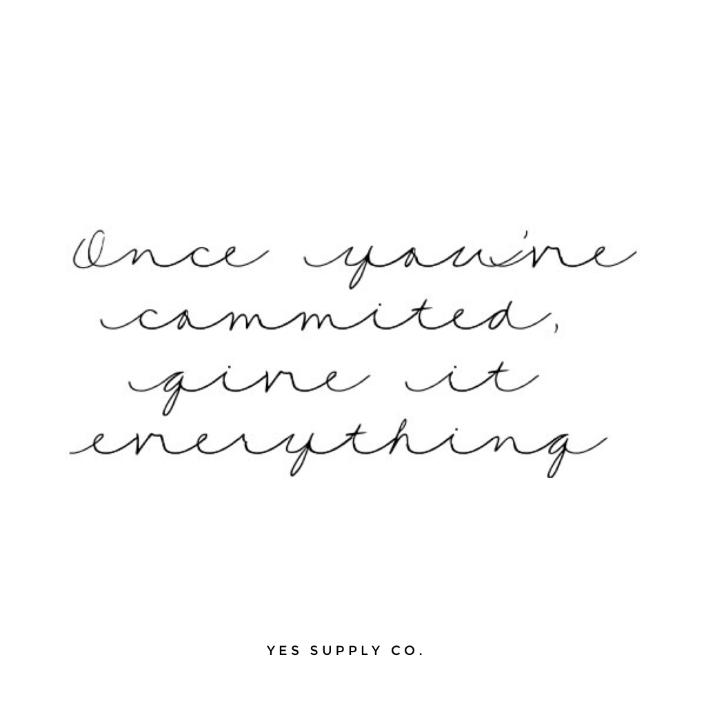 Once you're committed, give it everything. For more inspiration, quotes and tips on self-love and business for girlbosses and female creatives check out yessupply.co.