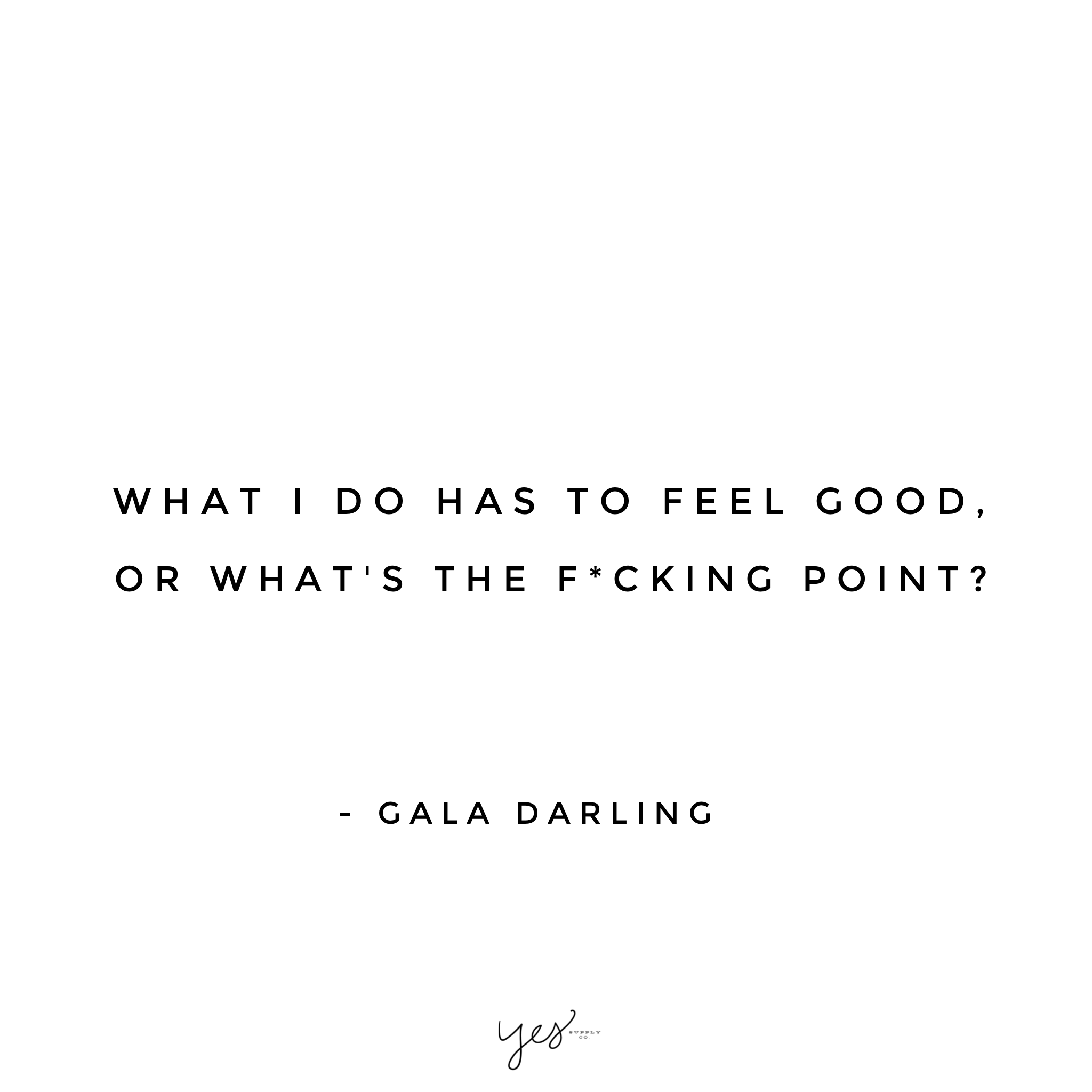 What I do has feel good, or what's the fucking point. For more inspiration, quotes and tips on self-love and business for girlbosses and female creatives check out yessupply.co.