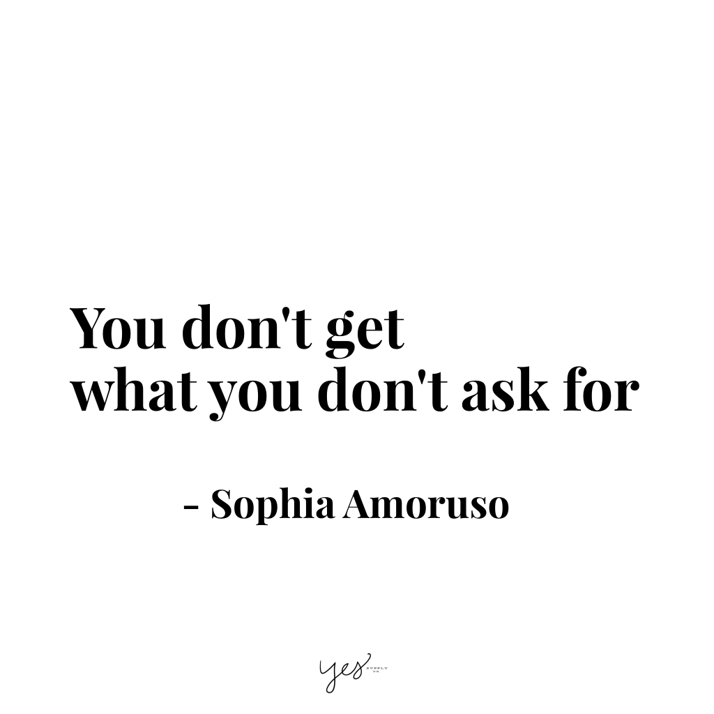 You don't get what you don't ask for. For more inspiration, quotes and tips on self-love and business for girlbosses and female creatives check out yessupply.co.