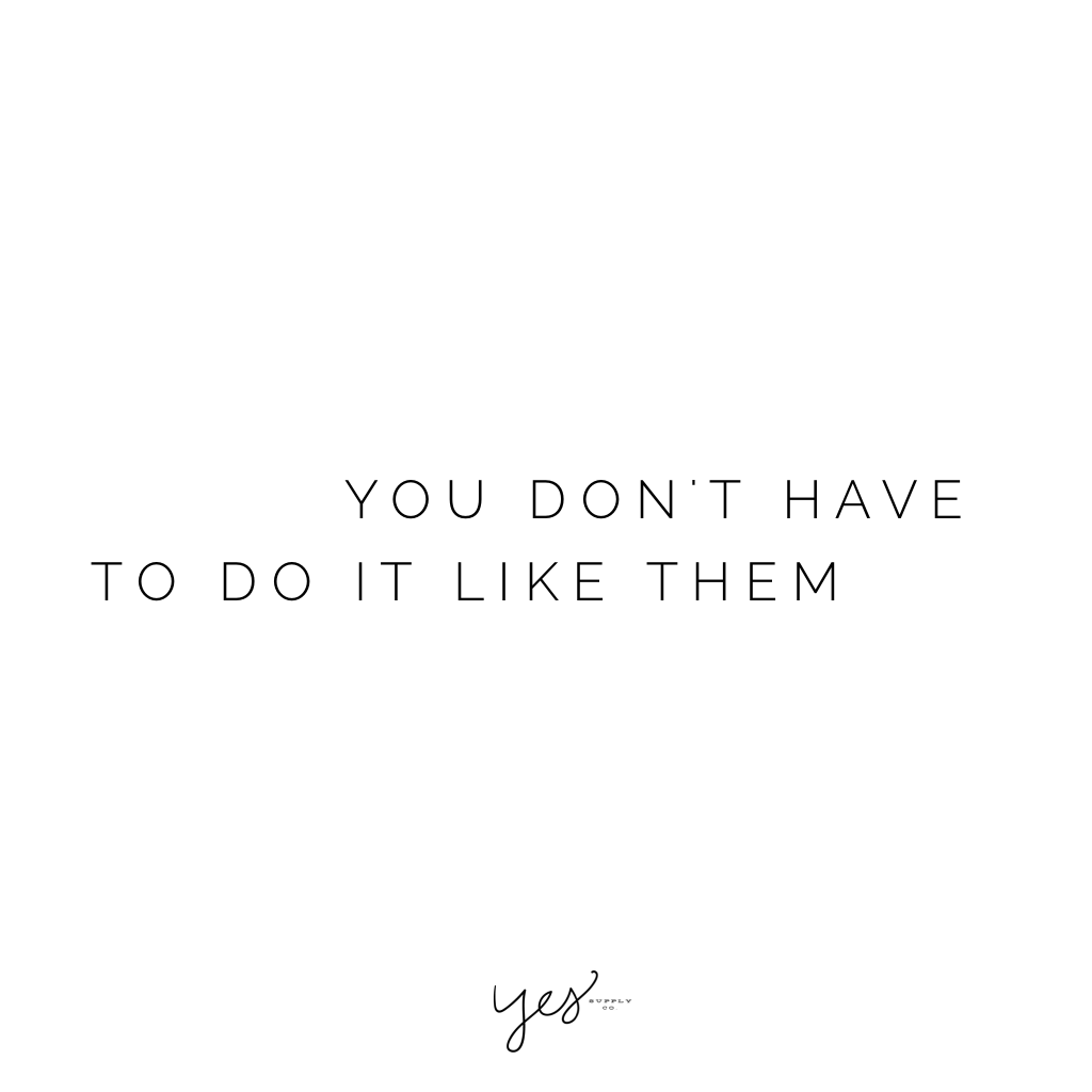You don't have to do it like them. For more inspiration, quotes and tips on self-love and business for girlbosses and female creatives check out yessupply.co.