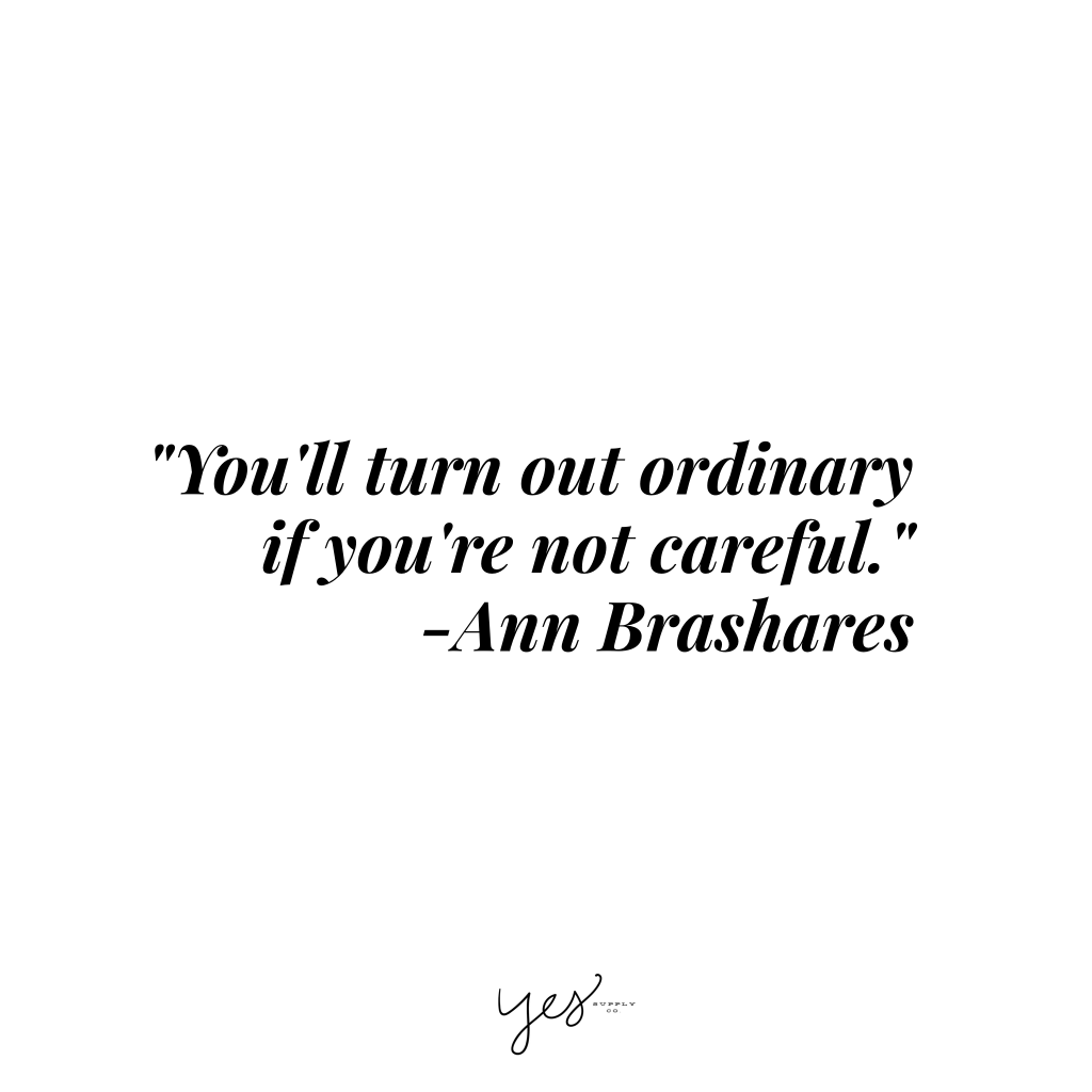 You'll turn out ordinary if you're not careful. -Ann Brashares. For more inspiration, quotes and tips on self-love and business for girlbosses and female creatives check out yessupply.co.