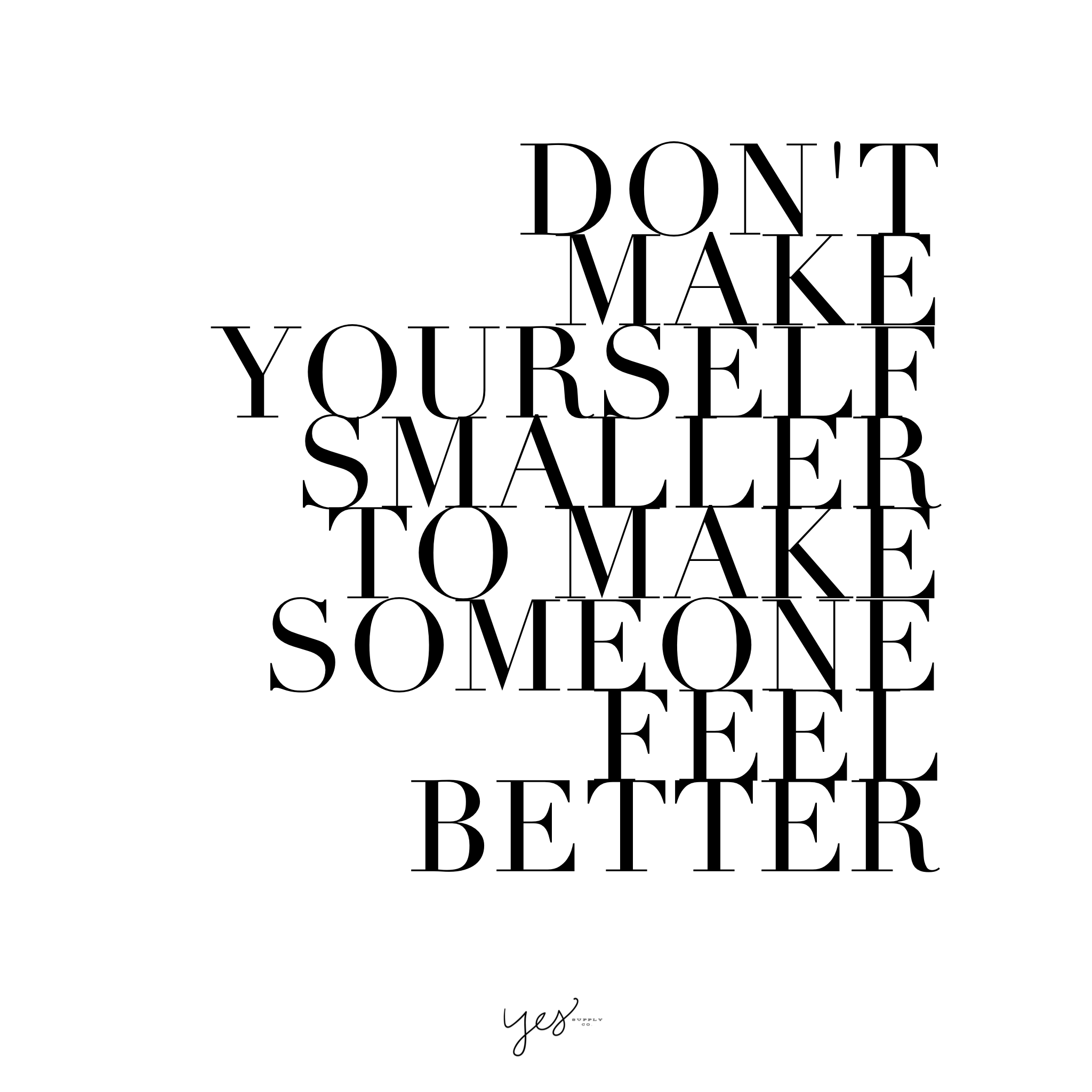 dont make yourself smaller to make someone feel better – yes