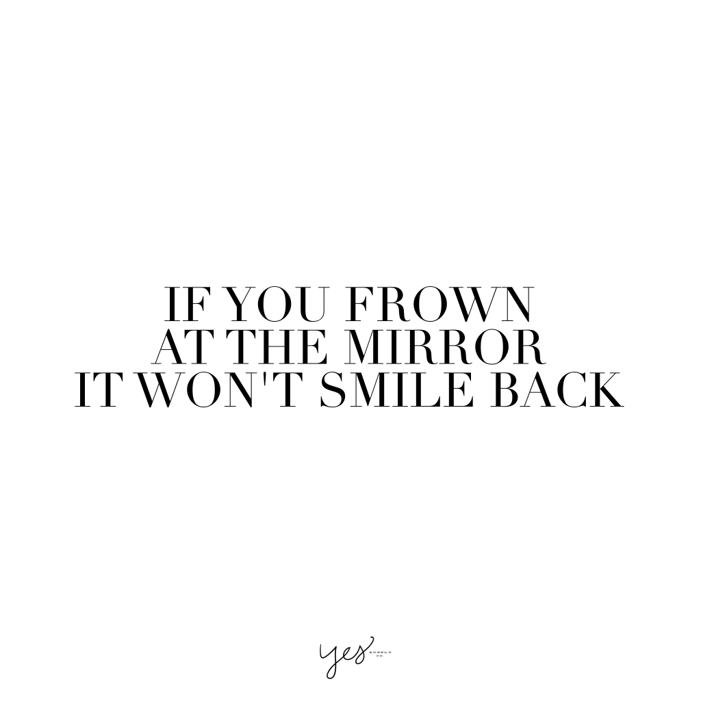 if you frown at the mirror it won't smile back. For more inspiration, quotes and tips on self-love and business for girlbosses and female creatives check out yessupply.co.
