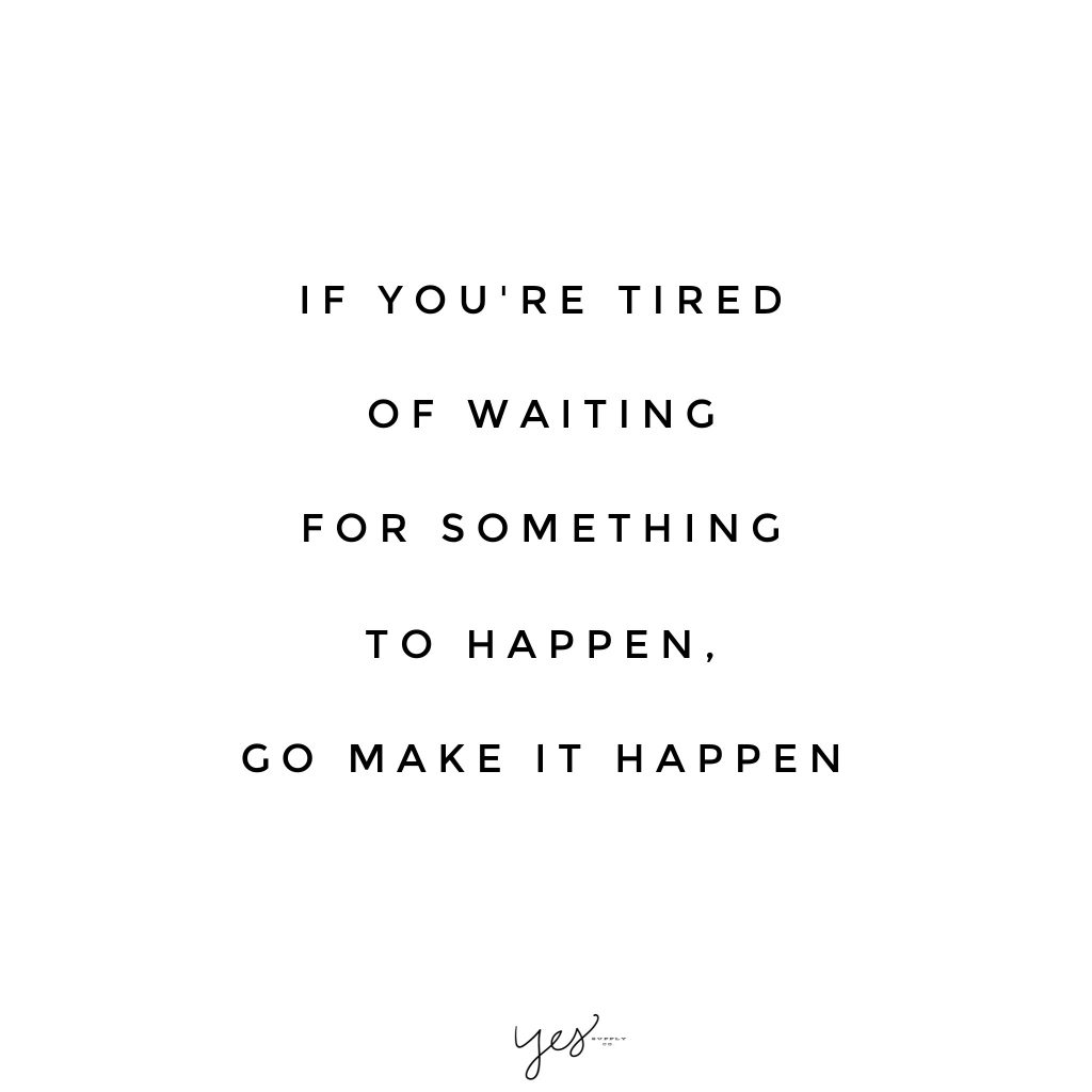 if you're tired of waiting for something to happen go make it happen. For more inspiration, quotes and tips on self-love and business for girlbosses and female creatives check out yessupply.co.