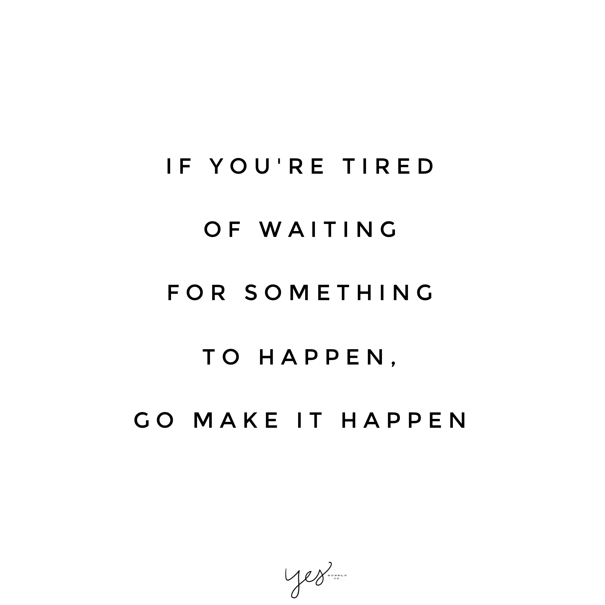 If Youre Tired Of Waiting For Something To Happen Go Make It Happen