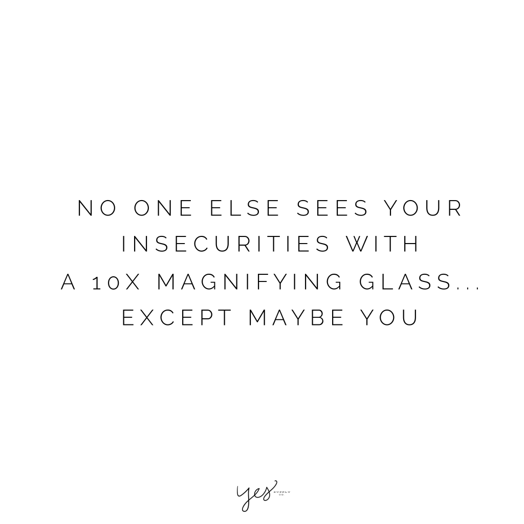 no one else sees your insecurities with a 10x magnifying glass except maybe you. no one else sees your insecurities with a 10x magnifying glass except maybe you. For more inspiration, quotes and tips on self-love and business for girlbosses and female creatives check out yessupply.co.