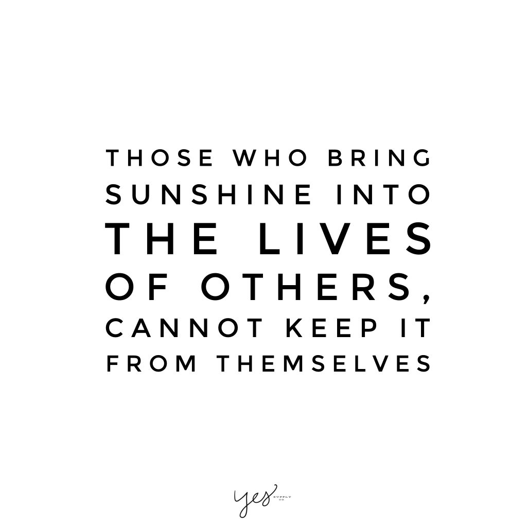 those who bring sunshine into the lives of others cannot keep it from themeselves. For more inspiration, quotes and tips on self-love and business for girlbosses and female creatives check out yessupply.co.
