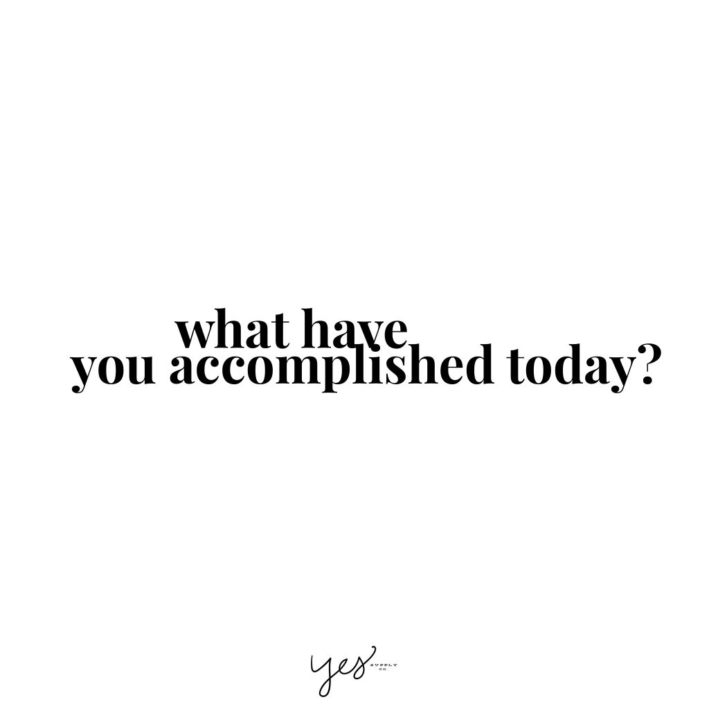 what have you accomplished today. For more inspiration, quotes and tips on self-love and business for girlbosses and female creatives check out yessupply.co.