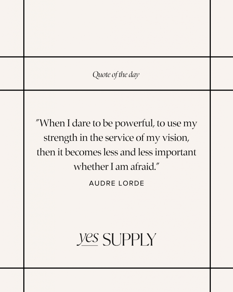 """""""When I dare to be powerful, to use my strength in the service of my vision, then it becomes less and less important whether I am afraid."""""""